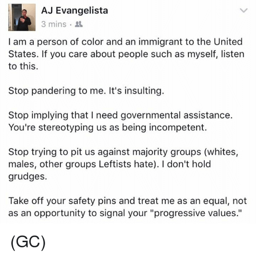 "Memes, Progressive, and Opportunity: AJ Evangelista  3 mins  I am a person of color and an immigrant to the United  States. If you care about people such as myself, listen  to this.  Stop pandering to me. It's insulting.  Stop implying that l need governmental assistance.  You're stereotyping us as being incompetent.  Stop trying to pit us against majority groups (whites,  males, other groups Leftists hate). don't hold  grudges.  Take off your safety pins and treat me as an equal, not  as an opportunity to signal your ""progressive values."" (GC)"