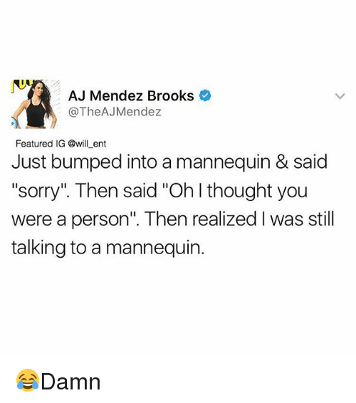 """Memes, Sorry, and Mannequin: AJ Mendez Brooks  The AJMendez  Featured IG @will ent  Just bumped into a mannequin & said  """"sorry"""" Then said """"Ohlthought you  were a person"""". Then realized Iwas still  talking to a mannequin. 😂Damn"""