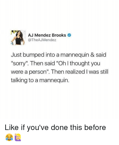 """Sorry, Girl, and Mannequin: AJ Mendez Brooks  @TheAJ Mendez  Just bumped into a mannequin & said  """"sorry"""" Then said """"Oh thought you  were a person"""". Then realized l was still  talking to a mannequin. Like if you've done this before 😂🙋🏼"""