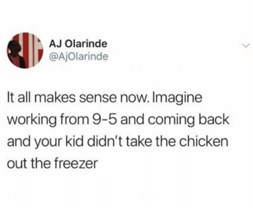 Memes, Chicken, and Back: AJ Olarinde  @AjOlarinde  It all makes sense now. Imagine  working from 9-5 and coming back  and your kid didn't take the chicken  out the freezer