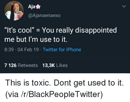 "Blackpeopletwitter, Disappointed, and Iphone: Aja*  @Ajanaenaexo  ""It's cool"" You really disappointed  me but I'm use to it.  8:39 04 Feb 19 Twitter for iPhone  7 126 Retweets 13,3K Likes This is toxic. Dont get used to it. (via /r/BlackPeopleTwitter)"