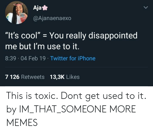 """Dank, Disappointed, and Iphone: Aja*  @Ajanaenaexo  """"It's cool"""" You really disappointed  me but I'm use to it.  8:39 04 Feb 19 Twitter for iPhone  7 126 Retweets 13,3K Likes This is toxic. Dont get used to it. by IM_THAT_SOMEONE MORE MEMES"""