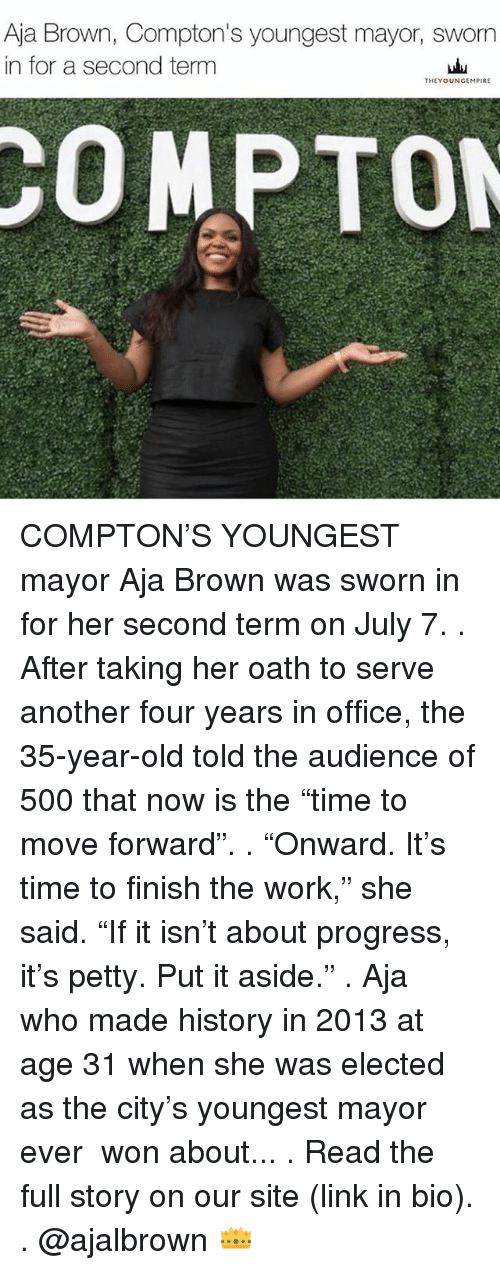"""Memes, Petty, and Work: Aja Brown, Compton's youngest mayor, sworn  in for a second term  THEYOUNGEMPIRE  COMPTON COMPTON'S YOUNGEST mayor Aja Brown was sworn in for her second term on July 7. . After taking her oath to serve another four years in office, the 35-year-old told the audience of 500 that now is the """"time to move forward"""". . """"Onward. It's time to finish the work,"""" she said. """"If it isn't about progress, it's petty. Put it aside."""" . Aja ― who made history in 2013 at age 31 when she was elected as the city's youngest mayor ever ― won about... . Read the full story on our site (link in bio). . @ajalbrown 👑"""