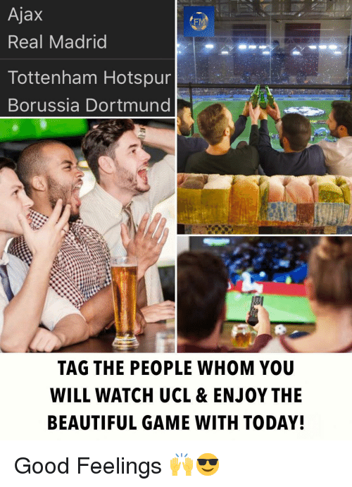 Beautiful, Memes, and Real Madrid: Ajax  Real Madrid  FM  Tottenham Hotspur  Borussia Dortmund  TAG THE PEOPLE WHOM YOU  WILL WATCH UCL & ENJOY THE  BEAUTIFUL GAME WITH TODAY! Good Feelings 🙌😎