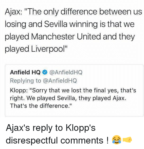 """Memes, Sorry, and Lost: Ajax: """"The only difference between us  losing and Sevilla winning is that we  played Manchester United and they  played Liverpool""""  Anfield HQ ◆ @AnfieldHQ  Replying to @AnfieldHQ  Klopp: """"Sorry that we lost the final yes, that's  right. We played Sevilla, they played Ajax  That's the difference."""" Ajax's reply to Klopp's disrespectful comments ! 😂🤜"""