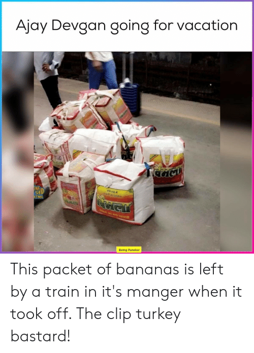 Train, Turkey, and Vacation: Ajay Devgan going for vacation  ONFD  ল  ATMA  Being Punekar This packet of bananas is left by a train in it's manger when it took off. The clip turkey bastard!