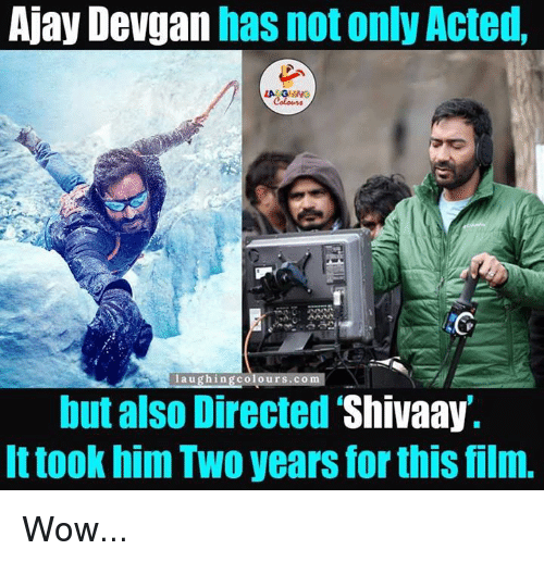 Wow, Acting, and Film: Ajay Devgan  has not only Acted,  laughing colou  but also Directed  Shivaay.  It took him Two years for this film. Wow...