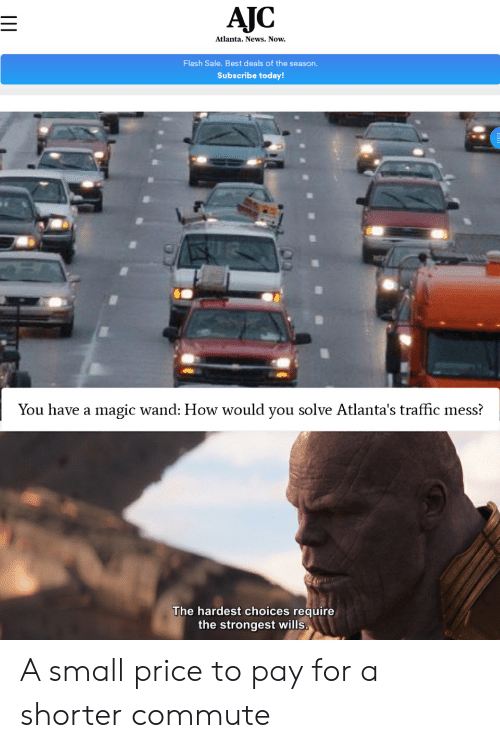 News, Traffic, and Best: AJC  Atlanta. News. Now.  Flash Sale. Best deals of the season.  Subscribe today!  You have a magic wand: How would you solve Atlanta's traffic mess?  The hardest choices require  the strongest wills. A small price to pay for a shorter commute