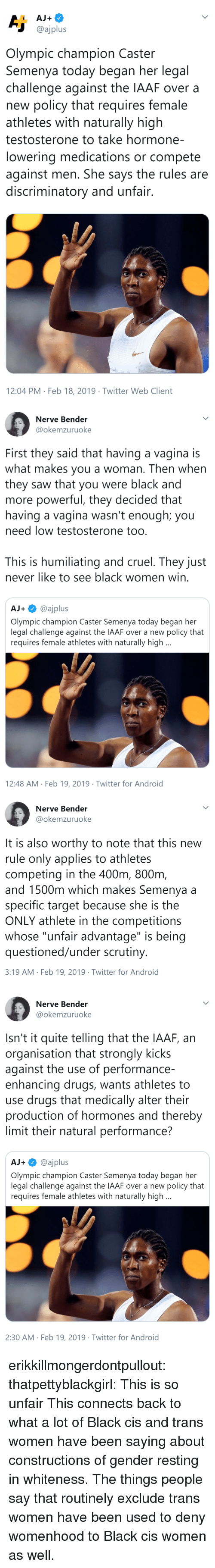 "Android, Drugs, and Saw: @ajplus  Olympic champion Caster  Semenya today began her legal  challenge against the IAAF over a  new policy that requires female  athletes with naturally high  testosterone to take hormone-  lowering medications or compete  against men. She says the rules are  discriminatory and unfair  12:04 PM Feb 18, 2019 Twitter Web Client   Nerve Bender  @okemzuruoke  First they said that having a vagina is  what makes you a woman. Then when  they saw that you were black and  more powerful, they decided that  having a vagina wasn't enough; you  need low testosterone too  This is humiliating and cruel. They just  never like to see black women win  AJ+@ajplus  Olympic champion Caster Semenya today began her  legal challenge against the IAAF over a new policy that  requires female athletes with naturally high  12:48 AM Feb 19, 2019 Twitter for Android   Nerve Bender  @okemzuruoke  It is also worthy to note that this new  rule only applies to athletes  competing in the 400m, 800nm  and 1500m which makes Semenya a  specific target because she is the  ONLY athlete in the competitions  whose ""unfair advantage"" is being  questioned/under scrutiny  3:19 AM Feb 19, 2019 Twitter for Android   Nerve Bender  @okemzuruoke  Isn't it quite telling that the IAAF, an  organisation that strongly kicks  against the use of performance-  enhancing drugs, wants athletes to  use drugs that medically alter their  production of hormones and thereby  limit their natural performance?  AJ+@ajplus  Olympic champion Caster Semenya today began her  legal challenge against the IAAF over a new policy that  requires female athletes with naturally high  2:30 AM Feb 19, 2019 Twitter for Android erikkillmongerdontpullout: thatpettyblackgirl:  This is so unfair    This connects back to what a lot of Black cis and trans women have been saying about constructions of gender resting in whiteness. The things people say that routinely exclude trans women have been used to deny womenhood to Black cis women as well."