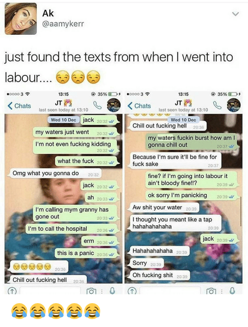 Memes, 🤖, and Aws: Ak  @aamykerr  just found the texts from when Iwent into  abour  13:15  35%  35%  13:15  JT  JT  K Chats  K Chats  last seen today at 13:10  last seen today at 13:10  Wed 10 Dec  jack  20 32  Wed 10 Dec  Chill out fucking he  20:36  my waters just went  20:32  my waters fuckin burst how am l  I'm not even fucking kidding  gonna chill out  20:37  20 32  Because I'm sure it'll be fine for  what the fuck  20:32  fuck sake  20:37  Omg what you gonna do  fine? if I'm going into labour it  20:32  ain't bloody fine!!?  jack  20232  20:39  ok sorry I'm panicking  20:39  ah  20:33  Aw shit your water 20:39  I'm calling mym granny has  gone out  20:33  I thought you meant like a tap  m to call the hospita  hahahahahaha  20:36  20:39  jack  20:39  erm 20:36  Hahahahahaha  20:39  this is a panic  20:36  Sorry  20:39  20:36  oh fucking shit  20:39  Chill out fucking he  20:36  TOT 0 😂😂😂😂😂