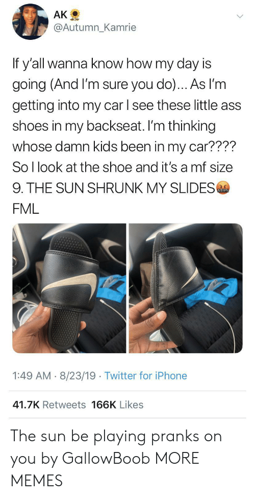 Ass, Dank, and Fml: AK  @Autumn_Kamrie  If y'all wanna know how my day is  going (And I'm sure you do)... As l'm  getting into my car l see these little ass  shoes in my backseat. I'm thinking  whose damn kids been in my car????  So I look at the shoe and it's a mf size  9. THE SUN SHRUNK MY SLIDES  &S!#%  FML  1:49 AM 8/23/19 Twitter for iPhone  41.7K Retweets 166K Likes The sun be playing pranks on you by GallowBoob MORE MEMES