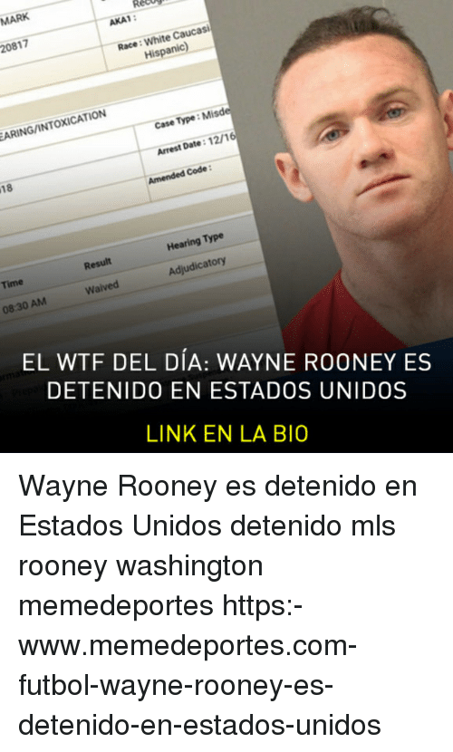 Memes, Wtf, and Date: AKA1:  20817  Race: White Caucasi  His  ARING/INTOXICATION  Case Type: Mi  Arrest Date:12/1  Amended Code  Hearing Type  Result  Time  Adjudicatory  Waived  08:30 AM  EL WTF DEL DÍA: WAYNE ROONEY ES  DETENIDO EN ESTADOS UNIDOS  LINK EN LA BIO Wayne Rooney es detenido en Estados Unidos detenido mls rooney washington memedeportes https:-www.memedeportes.com-futbol-wayne-rooney-es-detenido-en-estados-unidos