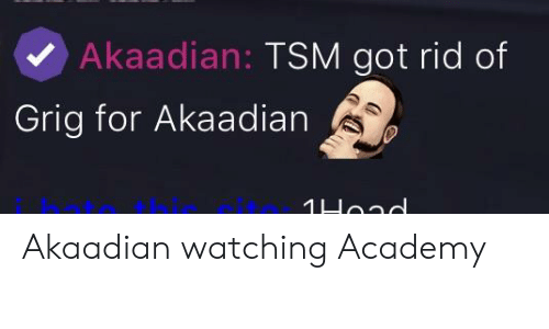 League of Legends, Academy, and Got: Akaadian: TSM got rid of  Grig for Akaadian SD  hatothit Akaadian watching Academy