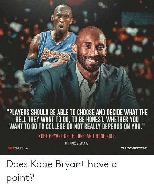 """College, Kobe Bryant, and Kobe: AKE  """"PLAYERS SHOULD BE ABLE TO CHOOSE AND DECIDE WHAT THE  HELL THEY WANT TO DO, TO BE HONEST. WHETHER YOU  WANT TO GO TO COLLEGE OR NOT REALLY DEPENDS ON YOU""""  KOBE BRYANT ON THE ONE-AND-DONE RULE  HIT MARC J. SPEARS  BETONLINE.Ao  CL Does Kobe Bryant have a point?"""