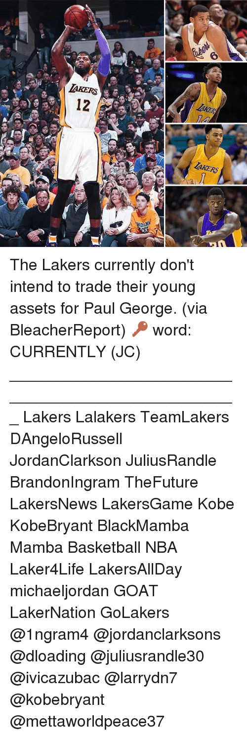 Basketball, Los Angeles Lakers, and Memes: AKERS  12  DANA The Lakers currently don't intend to trade their young assets for Paul George. (via BleacherReport) 🔑 word: CURRENTLY (JC) ___________________________________________________ Lakers Lalakers TeamLakers DAngeloRussell JordanClarkson JuliusRandle BrandonIngram TheFuture LakersNews LakersGame Kobe KobeBryant BlackMamba Mamba Basketball NBA Laker4Life LakersAllDay michaeljordan GOAT LakerNation GoLakers @1ngram4 @jordanclarksons @dloading @juliusrandle30 @ivicazubac @larrydn7 @kobebryant @mettaworldpeace37