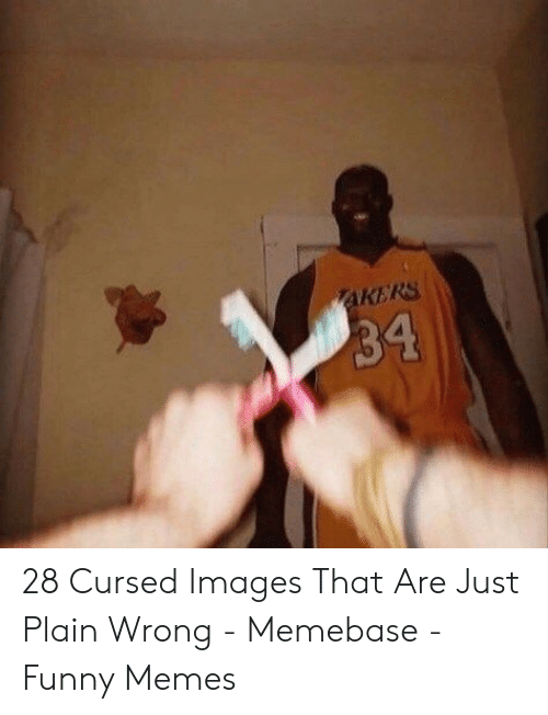 Akers 34 28 Cursed Images That Are Just Plain Wrong Memebase Funny Memes Funny Meme On Me Me