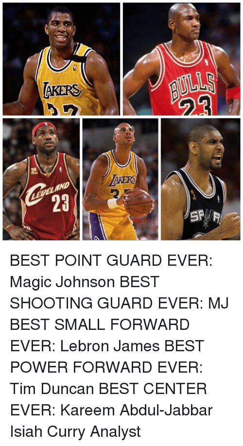 LeBron James, Magic Johnson, and Memes: AKERS  SP BEST POINT GUARD EVER: Magic Johnson   BEST SHOOTING GUARD EVER: MJ   BEST SMALL FORWARD EVER: Lebron James   BEST POWER FORWARD EVER: Tim Duncan   BEST CENTER EVER: Kareem Abdul-Jabbar  Isiah Curry Analyst
