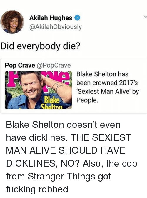 Alive, Fucking, and Memes: Akilah Hughes  @AkilahObviously  Did everybody die?  Pop Crave @PopCrave  aBlake Shelton has  ben crowned 2017s  Blake  'Sexiest Man Alive' by  People. Blake Shelton doesn't even have dicklines. THE SEXIEST MAN ALIVE SHOULD HAVE DICKLINES, NO? Also, the cop from Stranger Things got fucking robbed