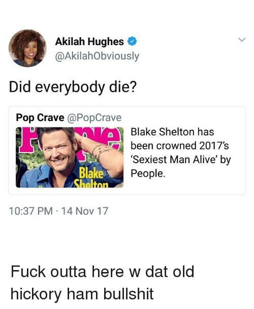 Alive, Funny, and Pop: Akilah Hughes  @AkilahObviously  Did everybody die?  Pop Crave @PopCrave  Blake Shelton has  been crowned 2017's  Blake  heltnn  'Sexiest Man Alive' by  People.  10:37 PM 14 Nov 17 Fuck outta here w dat old hickory ham bullshit