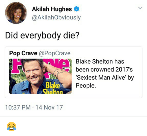 Alive, Memes, and Pop: Akilah Hughes  @AkilahObviously  Did everybody die?  Pop Crave @PopCrave  Blake Shelton has  been crowned 2017's  'Sexiest Man Alive' by  People.  Blake  Shaltnn  10:37 PM 14 Nov 17 😂