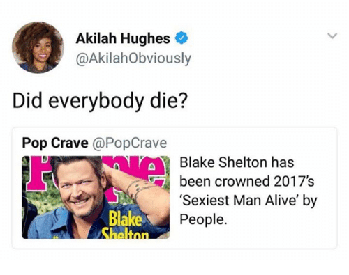 Alive, Pop, and Blake Shelton: Akilah Hughes  AkilahObviously  Did everybody die?  Pop Crave @PopCrave  Blake Shelton has  bn crowned 2017's  Blake  'Sexiest Man Alive' by  People.  mn