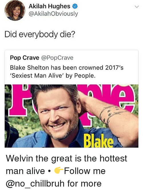 Alive, Funny, and Pop: Akilah Hughes  @AkilahObviously  Did everybody die?  Pop Crave @PopCrave  Blake Shelton has been crowned 2017's  'Sexiest Man Alive' by People.  Blake Welvin the great is the hottest man alive • 👉Follow me @no_chillbruh for more