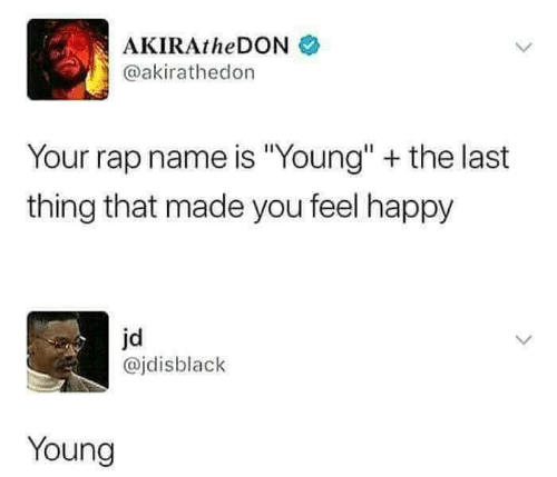 "Rap, Happy, and Name: AKIRAtheDONネ  @akirathedon  Your rap name is ""Young"" + the last  thing that made you feel happy  jd  @jdisblack  Young"