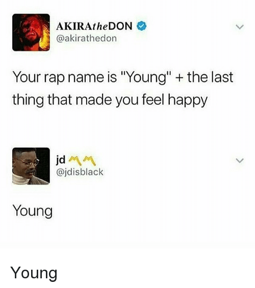 "Rap, Happy, and Trendy: AKIRAtheDON  @akirathedon  Your rap name is ""Young"" + the last  thing that made you feel happy  @jdisblack  Young Young"