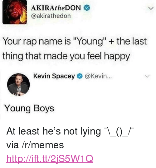 "Memes, Rap, and Happy: AKIRAtheDON  @akirathedon  Your rap name is Young"" + the last  thing that made you feel happy  Kevin Spacey@Kevin...  Young Boys <p>At least he's not lying ¯\_(ツ)_/¯ via /r/memes <a href=""http://ift.tt/2jS5W1Q"">http://ift.tt/2jS5W1Q</a></p>"