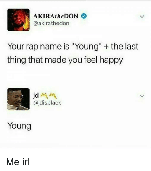 "Rap, Happy, and Irl: AKIRAtheDON  @akirathedon  Your rap name is ""Young"" + the last  thing that made you feel happy  @jdisblaclk  Young Me irl"
