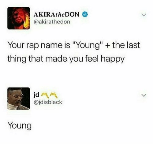 "Rap, Happy, and Name: AKIRAtheDON  @akirathedon  Your rap name is ""Young"" + the last  thing that made you feel happy  @jdisblack  Young"