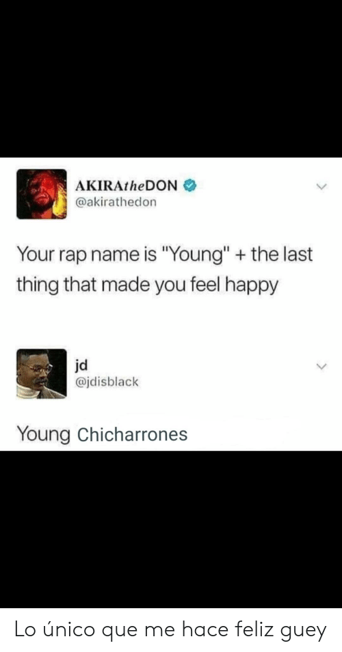 "Rap, Happy, and Que: AKIRAtheDON  @akirathedon  Your rap name is ""Young"" + the last  thing that made you feel happy  jd  @jdisblack  Young Chicharrones Lo único que me hace feliz guey"