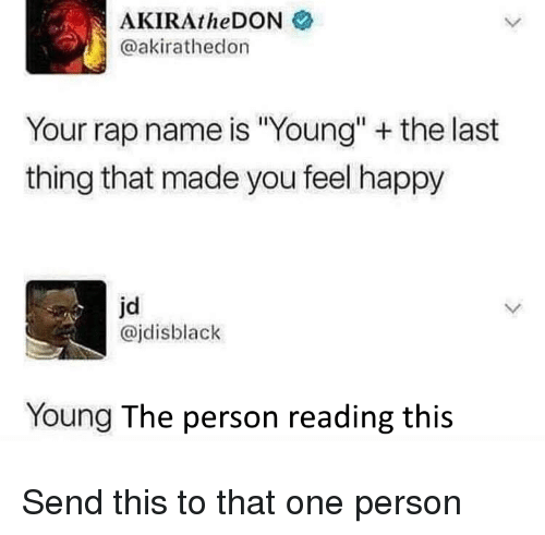 "Rap, Happy, and One: AKIRAtheDON  @akirathedon  Your rap name is ""Young"" the last  thing that made you feel happy  jd  @jdisblack  Young The person reading this Send this to that one person"