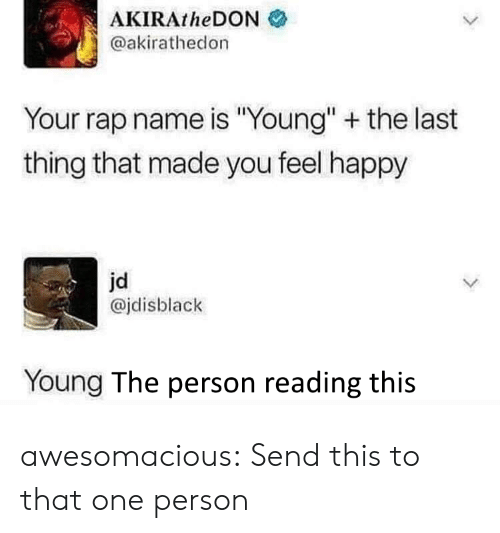 "Rap, Tumblr, and Blog: AKIRAtheDON  @akirathedon  Your rap name is ""Young"" the last  thing that made you feel happy  jd  @jdisblack  Young The person reading this awesomacious:  Send this to that one person"