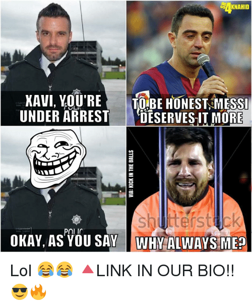 Memes, Messi, and 🤖: AKNAHID  XAVI, YOU'RE  TO BE HONEST MESSI  UNDER ARREST  DESERVES-IT MORE  Pniir  OKAY, AS YOU SAY WHY ALWAYS MEa Lol 😂😂 🔺LINK IN OUR BIO!! 😎🔥