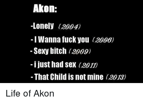 Akon, Fuck You, and Memes: Akon:  -Lonely (2004)  I Wanna fuck you  (2006)  Sexy bitch 2009)  i just had sex (2011)  That Child is not mine (2013) Life of Akon