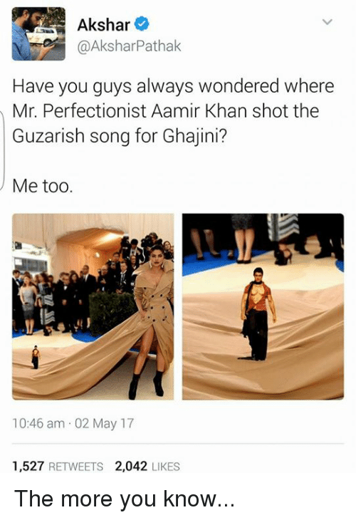 Memes, The More You Know, and Aamir Khan: Akshar  @Akshar Pathak  Have you guys always wondered where  Mr. Perfectionist Aamir Khan shot the  Guzarish song for Ghajini?  Me too  10:46 am 02 May 17  1,527  RETWEETS  2,042  LIKES The more you know...