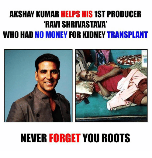 Memes, Money, and Help: AKSHAY KUMAR  HELPS HIS  1ST PRODUCER  RAVISHRIVASTAVA  WHO HAD  NO MONEY FOR KIDNEY  TRANSPLANT  NEVER  FORGET  YOU ROOTS