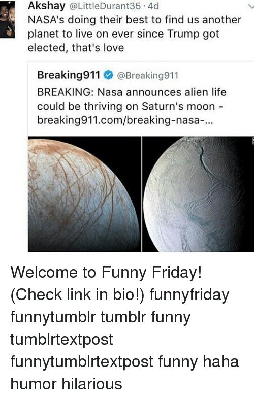 Friday, Funny, and Life: Akshay @LittleDurant35 4d  NASA's doing their best to find us another  planet to live on ever since Trump got  elected, that's love  Breaking911 @Breaking911  BREAKING: Nasa announces alien life  could be thriving on Saturn's moon  breaking911.com/breaking-nasa-. Welcome to Funny Friday! (Check link in bio!) funnyfriday funnytumblr tumblr funny tumblrtextpost funnytumblrtextpost funny haha humor hilarious