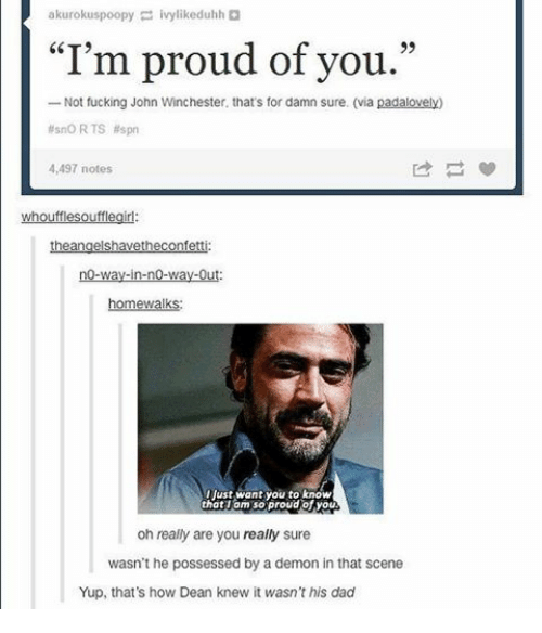 """Memes, No Way Out, and 🤖: akurokuspoopy  ivylikeduhh  """"I'm proud of you.""""  Not fucking John Winchester, that's for damn sure. (via  padalovely)  no RTS spn  4,497 notes  whoufflesoufflegirl:  no-way-in-no-way-Out  homewalks:  Ijust want you to know  that am so proud of you  oh really are you really sure  wasn't he possessed by a demon in that scene  Yup, that's how Dean knew it wasn't his dad"""
