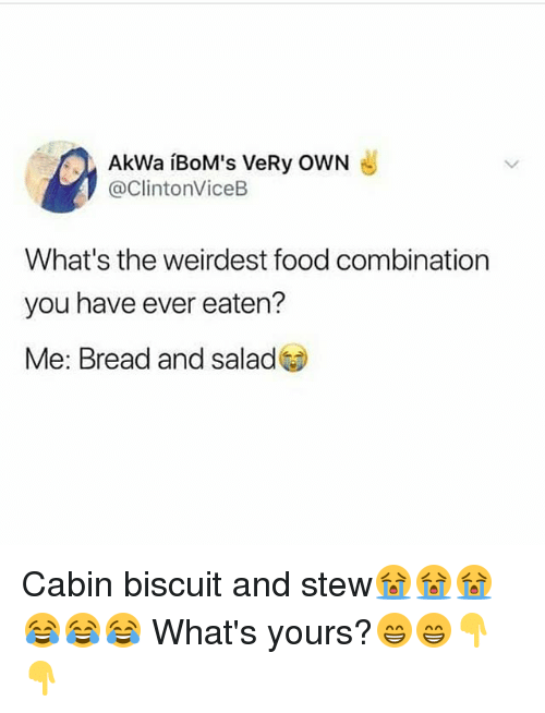 Food, Memes, and 🤖: AkWa iBoM's VeRy OwN  @ClintonViceB  What's the weirdest food combination  you have ever eaten?  Me: Bread and salad Cabin biscuit and stew😭😭😭😂😂😂 What's yours?😁😁👇👇