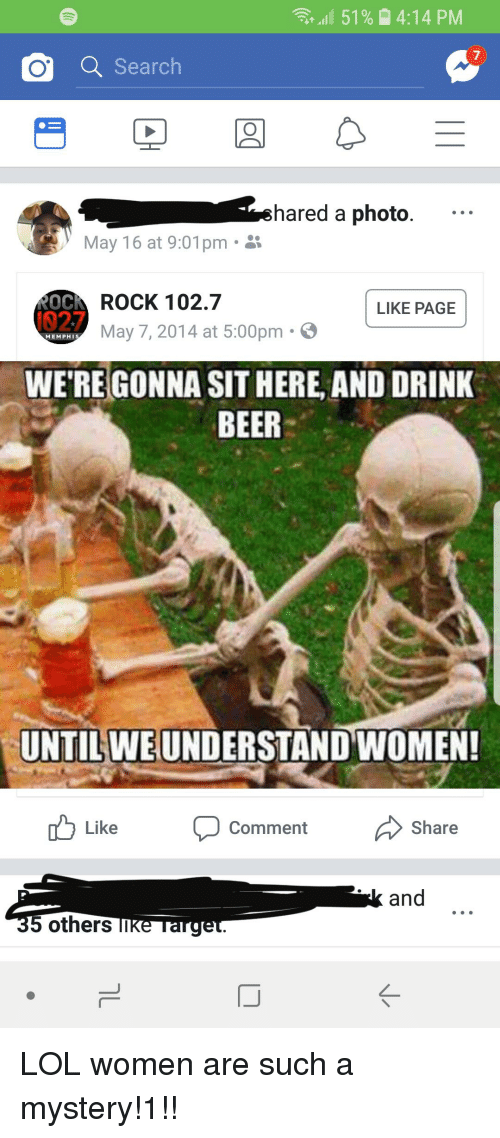 Beer, Lol, and Search: al 51%  4:14 PM  7  a Search  shared a photo....  May 16 at 9:01 pm .  ROCK 102.7  May 7, 2014 at 5:00pm.  LIKE PAGE  02.7  MEMPH  WE'REGONNA SIT HERE, AND DRINK  BEER  UNTIL WEUNDERSTAND WOMEN  td Like comment Share  and  others TIKe Targe  ぐ