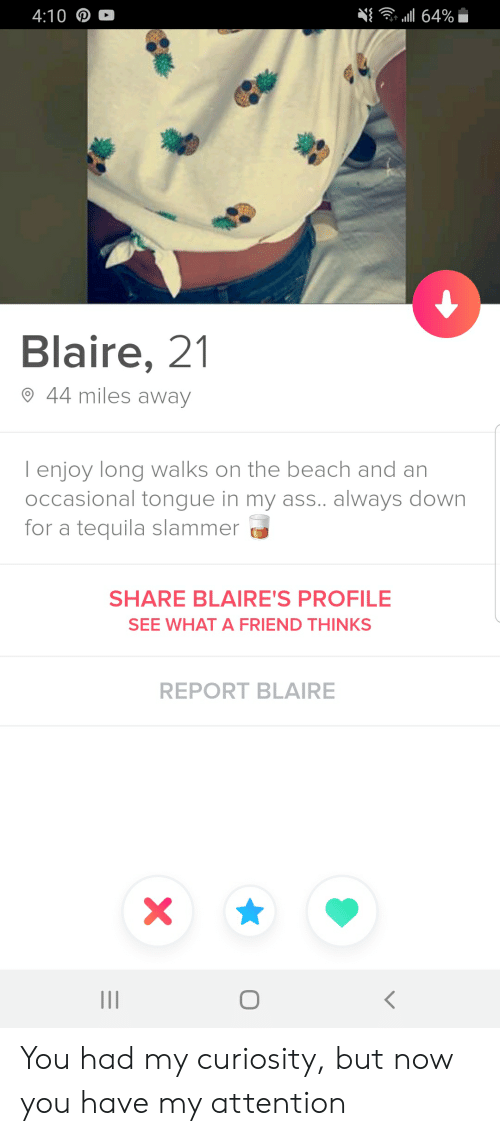 Ass, Beach, and Tequila: . al 64%  4:10 D  Blaire, 21  44 miles away  lenjoy long walks on the beach and an  Occasional tongue in my ass.. always down  for a tequila slammer  SHARE BLAIRE'S PROFILE  SEE WHAT A FRIEND THINKS  REPORT BLAIRE  X You had my curiosity, but now you have my attention