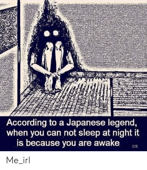 Japanese, Sleep, and Irl: AL  According to a Japanese legend,  when you can not sleep at night it  is because you are awake Me_irl