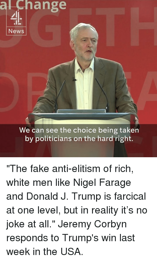 "Fake, Memes, and Taken: al ange  News  We can see the choice being taken  by politicians on the hard right. ""The fake anti-elitism of rich, white men like Nigel Farage and Donald J. Trump is farcical at one level, but in reality it's no joke at all.""  Jeremy Corbyn responds to Trump's win last week in the USA."