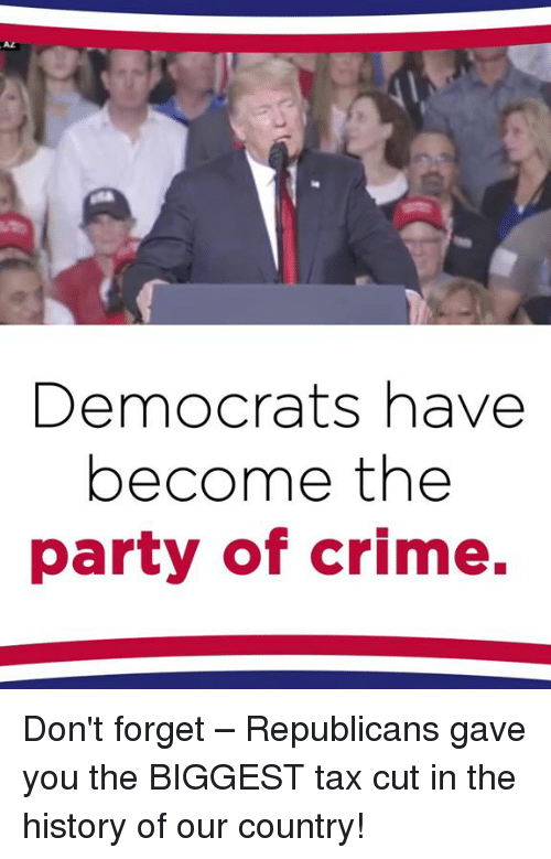 Crime, Party, and History: AL  Democrats have  become the  party of crime. Don't forget – Republicans gave you the BIGGEST tax cut in the history of our country!