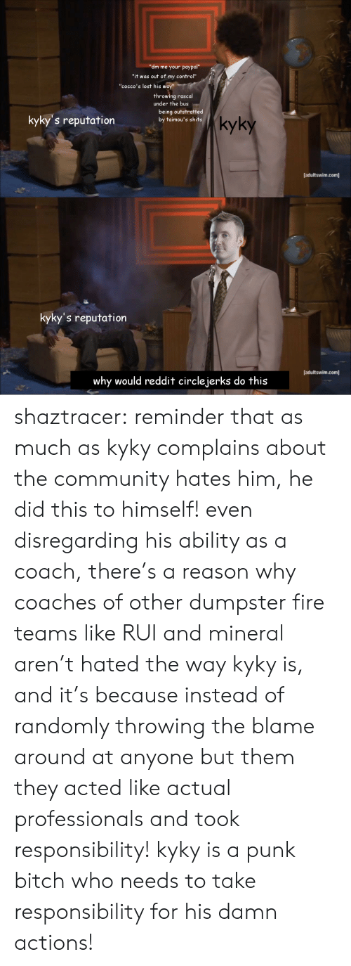 """Community, Fire, and Reddit: al""""  """"dm me your paypa  """"it was out of my control""""  """"cocco's lost his way""""  throwing rascal  under the bus  kyky's reputation  being outstratted  by taimou's shits  kyky  [adultswim.com]  kyky's reputation  [adultswim.com]  why would reddit circlejerks do this shaztracer:  reminder that as much as kyky complains about the community hates him, he did this to himself! even disregarding his ability as a coach, there's a reason why coaches of other dumpster fire teams like RUI and mineral aren't hated the way kyky is, and it's because instead of randomly throwing the blame around at anyone but them they acted like actual professionals and took responsibility! kyky is a punk bitch who needs to take responsibility for his damn actions!"""