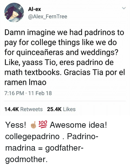 College, Memes, and Ramen: Al-ex  @Alex_FernTree  Damn imagine we had padrinos to  pay for college things like we do  for quinceañeras and weddings?  Like, yaass Tio, eres padrino de  math textbooks. Gracias Tia por el  ramen Imao  7:16 PM 11 Feb 18  14.4K Retweets 25.4K Likes Yess! ☝🏽💯 Awesome idea! collegepadrino . Padrino-madrina = godfather-godmother.