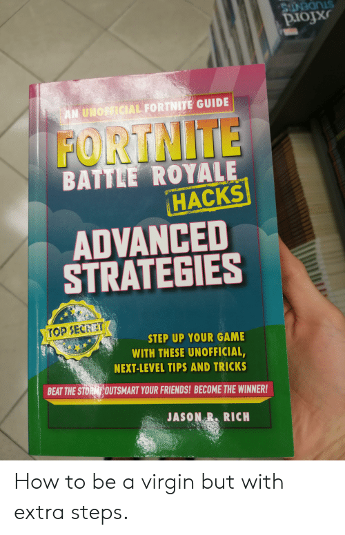 Friends, Virgin, and Game: AL FORTNİTE GUIDE  :AN UI  FORTNITE  BATTLE ROYALE  HACKS  ADVANCED  STRATEGIES  TOPSECRET  STEP UP YOUR GAME  WITH THESE UNOFFICIAL  NEXT-LEVEL TIPS AND TRICKS  BEAT THE STOROUTSMART YOUR FRIENDS! BECOME THE WINNER!  JASONRRICH How to be a virgin but with extra steps.