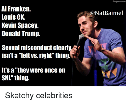 "Donald Trump, Irs, and Snl: Al Franken.  Louis CK.  Kevin Spacey.  Donald Trump.  @NatBaimel  Sexual misconduct clearlys  isn't a ""left vs. righf"" thing!  irs a ""they were once on  SNL"" thing. Sketchy celebrities"